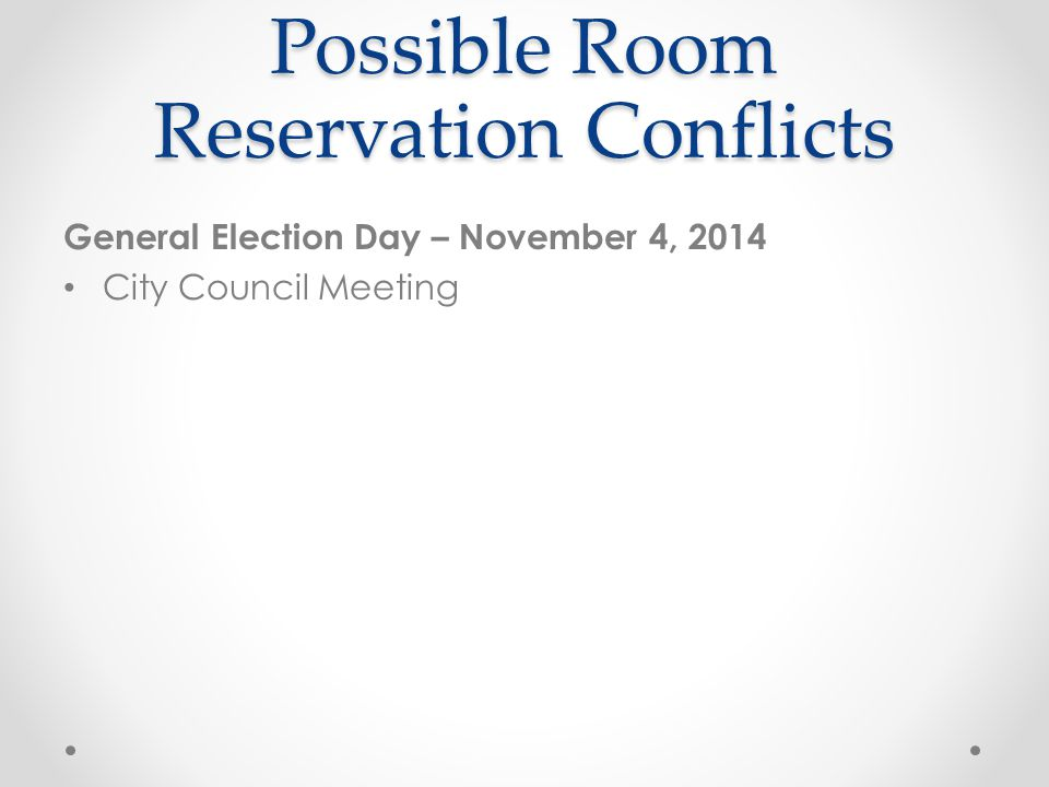 Possible Room Reservation Conflicts General Election Day – November 4, 2014 City Council Meeting