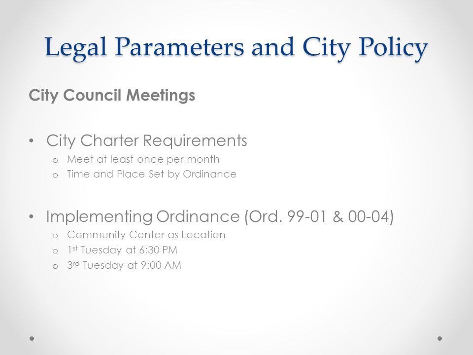 Legal Parameters and City Policy City Council Meetings City Charter Requirements o Meet at least once per month o Time and Place Set by Ordinance Implementing Ordinance (Ord.