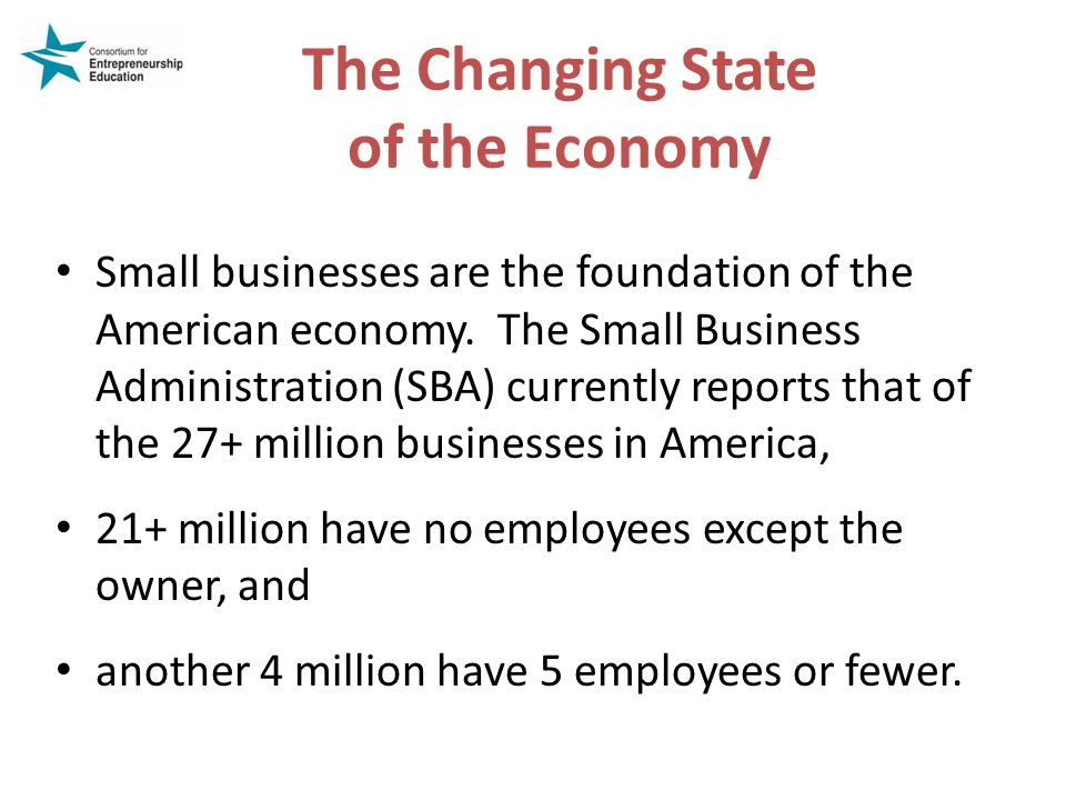 The Changing State of the Economy Small businesses are the foundation of the American economy.