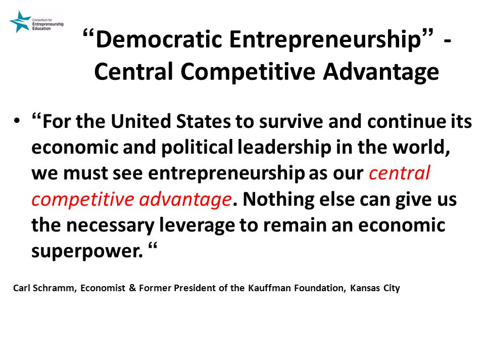 Democratic Entrepreneurship - Central Competitive Advantage For the United States to survive and continue its economic and political leadership in the world, we must see entrepreneurship as our central competitive advantage.