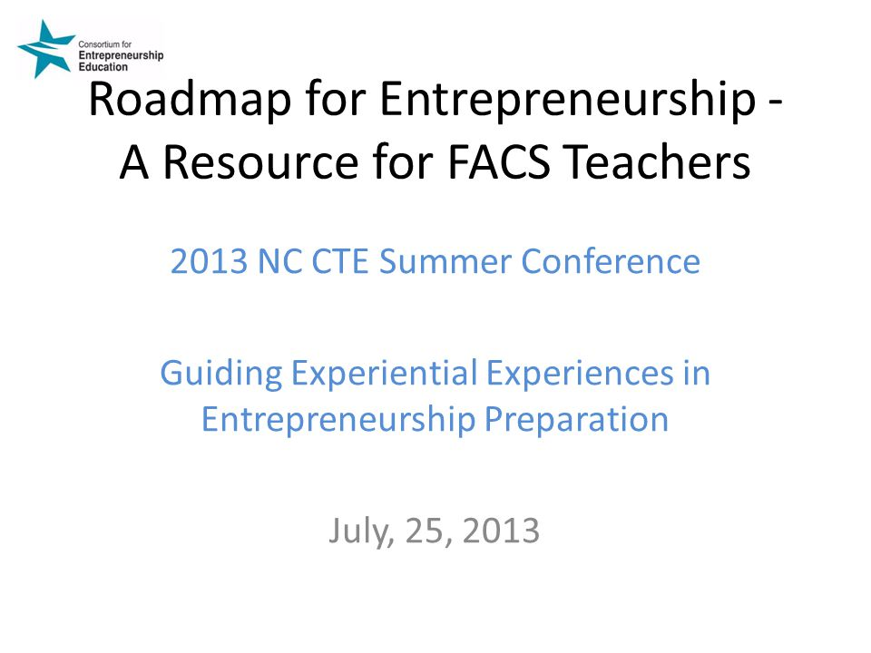 Roadmap for Entrepreneurship - A Resource for FACS Teachers 2013 NC CTE Summer Conference Guiding Experiential Experiences in Entrepreneurship Preparation July, 25, 2013