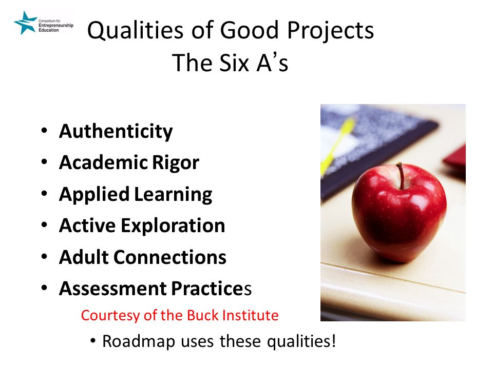 Qualities of Good Projects The Six A ' s Authenticity Academic Rigor Applied Learning Active Exploration Adult Connections Assessment Practices Courtesy of the Buck Institute Roadmap uses these qualities!