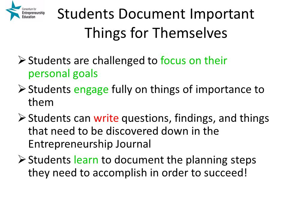 Students Document Important Things for Themselves  Students are challenged to focus on their personal goals  Students engage fully on things of importance to them  Students can write questions, findings, and things that need to be discovered down in the Entrepreneurship Journal  Students learn to document the planning steps they need to accomplish in order to succeed!
