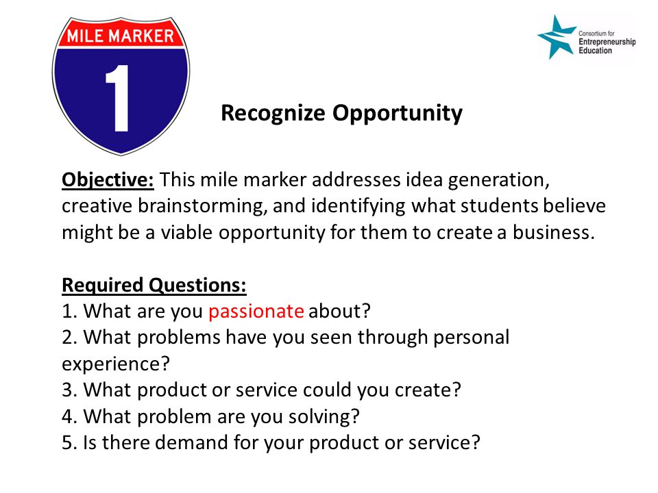 Recognize Opportunity Objective: This mile marker addresses idea generation, creative brainstorming, and identifying what students believe might be a viable opportunity for them to create a business.