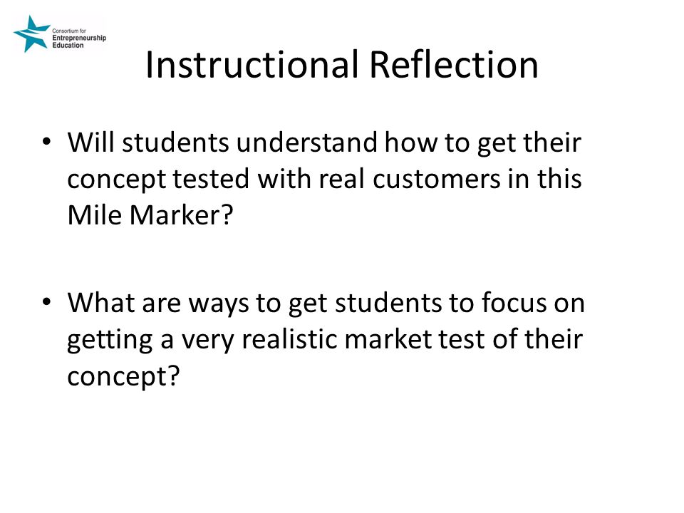 Instructional Reflection Will students understand how to get their concept tested with real customers in this Mile Marker.
