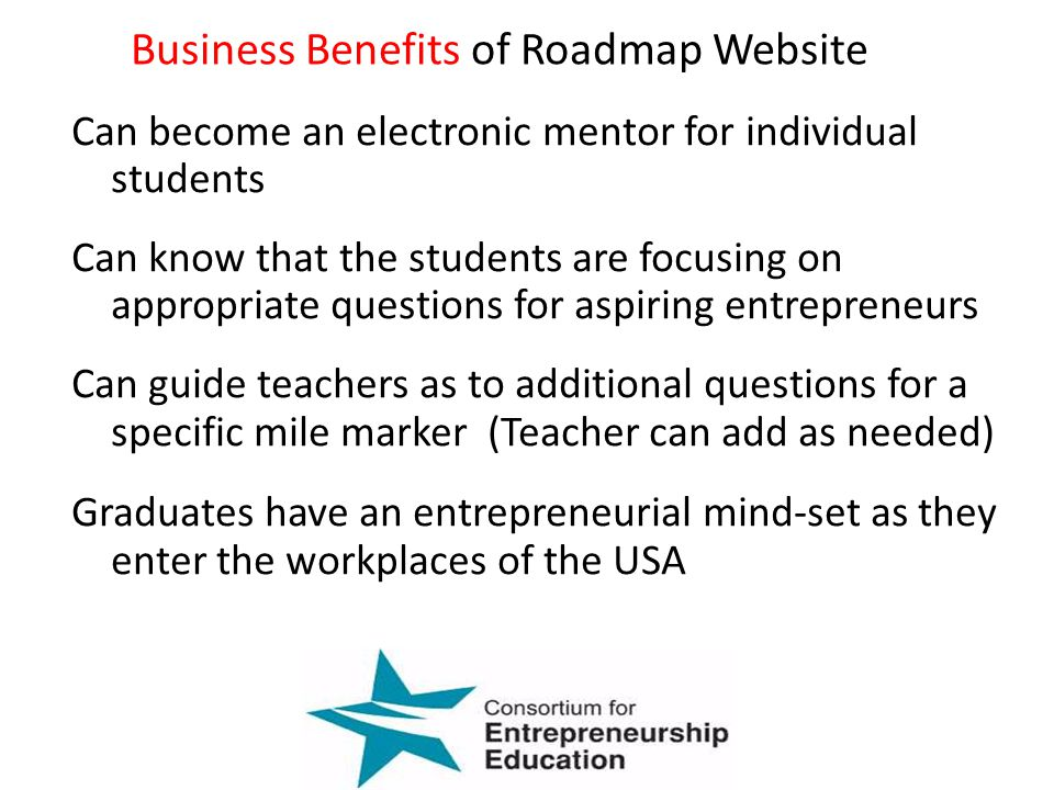 Can become an electronic mentor for individual students Can know that the students are focusing on appropriate questions for aspiring entrepreneurs Can guide teachers as to additional questions for a specific mile marker (Teacher can add as needed) Graduates have an entrepreneurial mind-set as they enter the workplaces of the USA Business Benefits of Roadmap Website