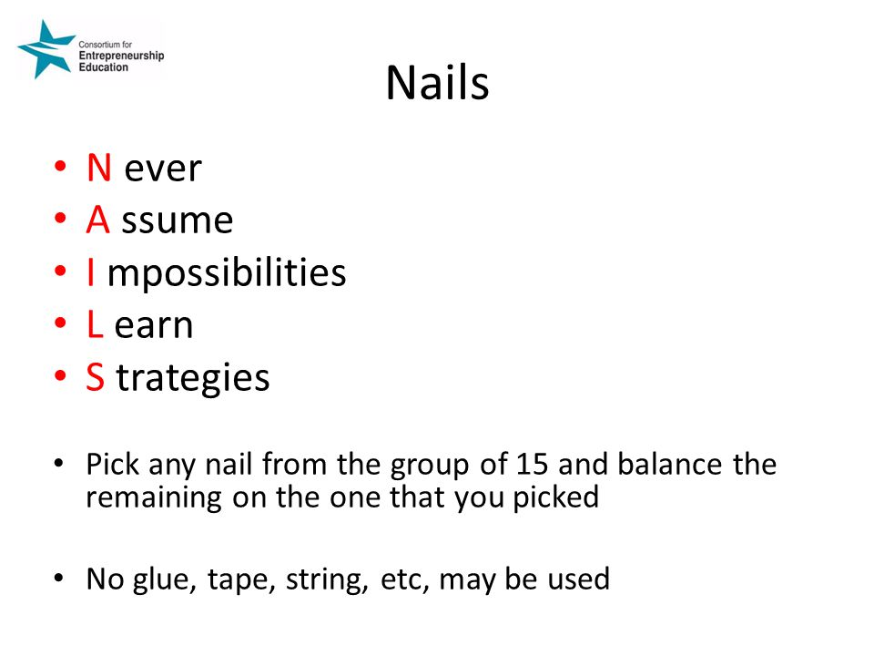 Nails N ever A ssume I mpossibilities L earn S trategies Pick any nail from the group of 15 and balance the remaining on the one that you picked No glue, tape, string, etc, may be used