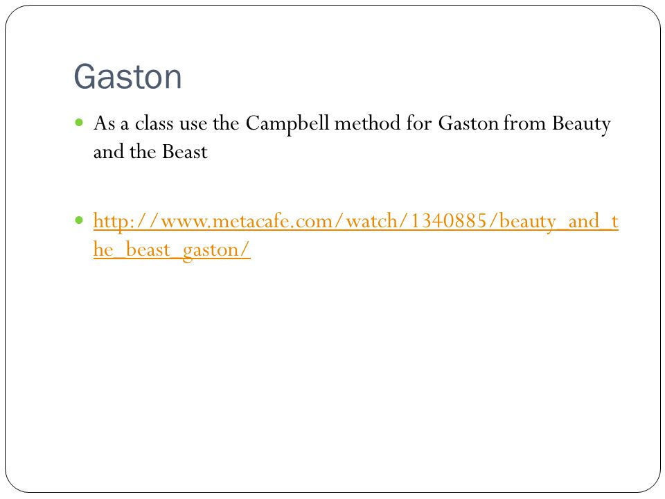 Gaston As a class use the Campbell method for Gaston from Beauty and the Beast http://www.metacafe.com/watch/1340885/beauty_and_t he_beast_gaston/ http://www.metacafe.com/watch/1340885/beauty_and_t he_beast_gaston/