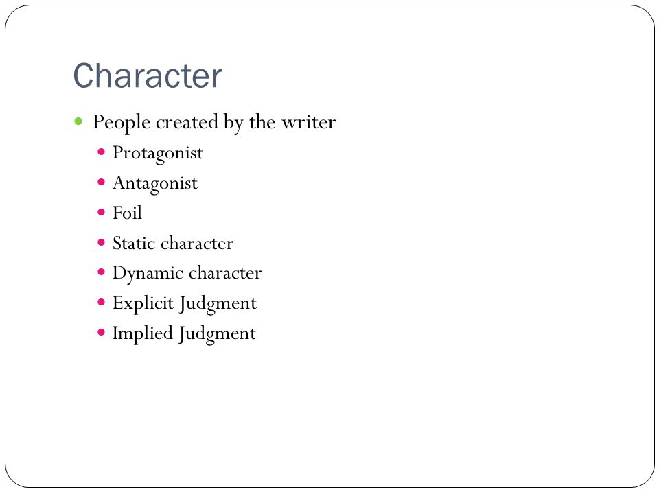 Character People created by the writer Protagonist Antagonist Foil Static character Dynamic character Explicit Judgment Implied Judgment