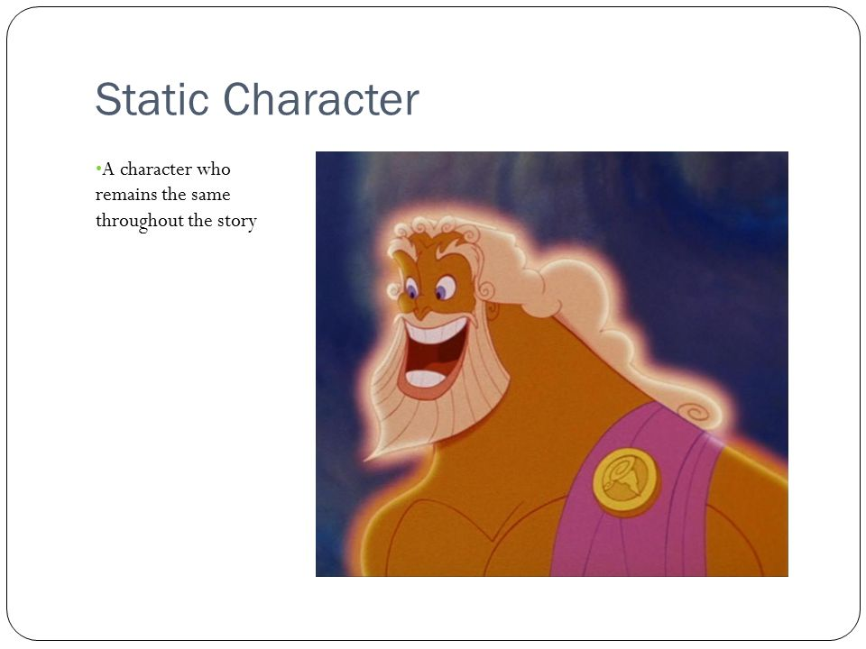 Static Character A character who remains the same throughout the story