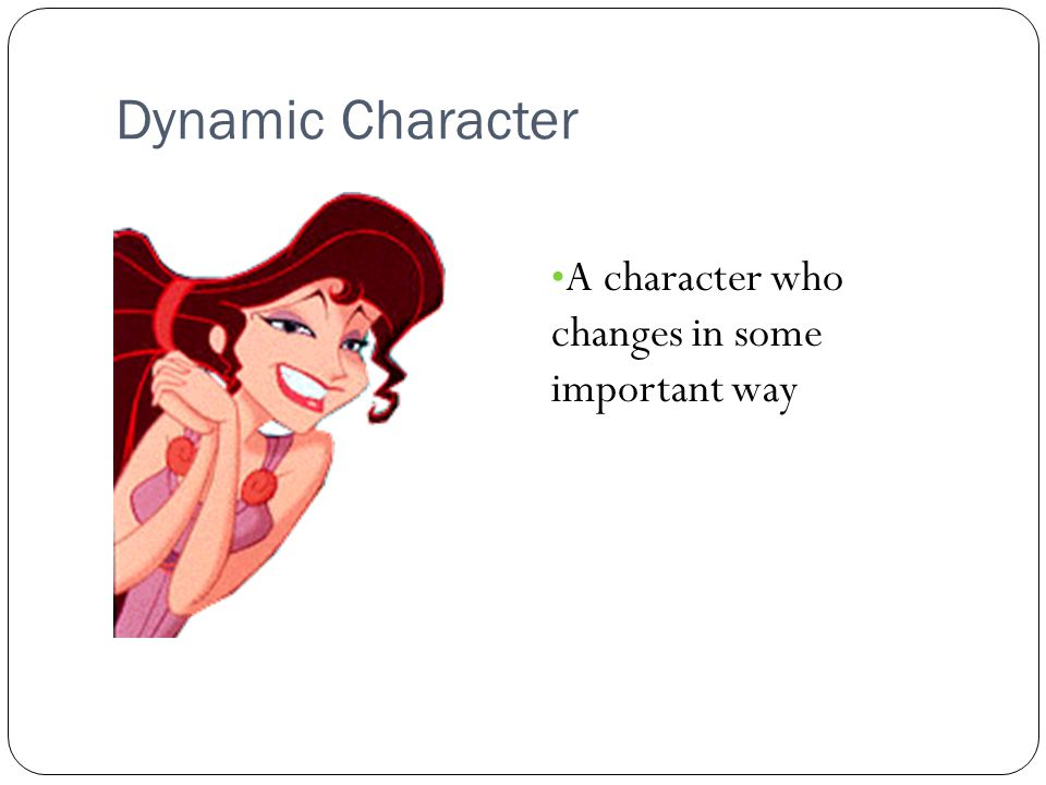 Dynamic Character A character who changes in some important way