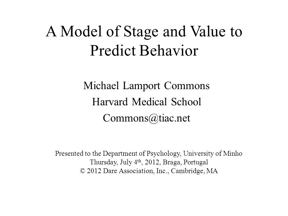 A Model of Stage and Value to Predict Behavior Michael Lamport Commons Harvard Medical School Commons@tiac.net Presented to the Department of Psycholo