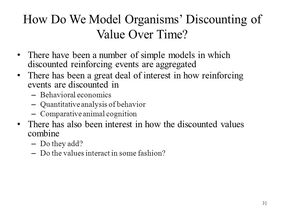 31 How Do We Model Organisms' Discounting of Value Over Time? There have been a number of simple models in which discounted reinforcing events are agg