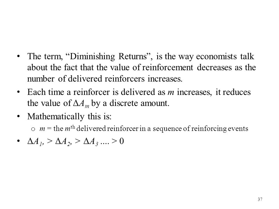 """The term, """"Diminishing Returns"""", is the way economists talk about the fact that the value of reinforcement decreases as the number of delivered reinfo"""