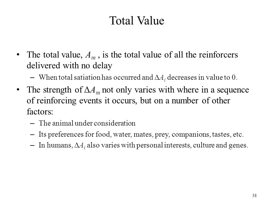 Total Value The total value, A m, is the total value of all the reinforcers delivered with no delay – When total satiation has occurred and ΔA i decre