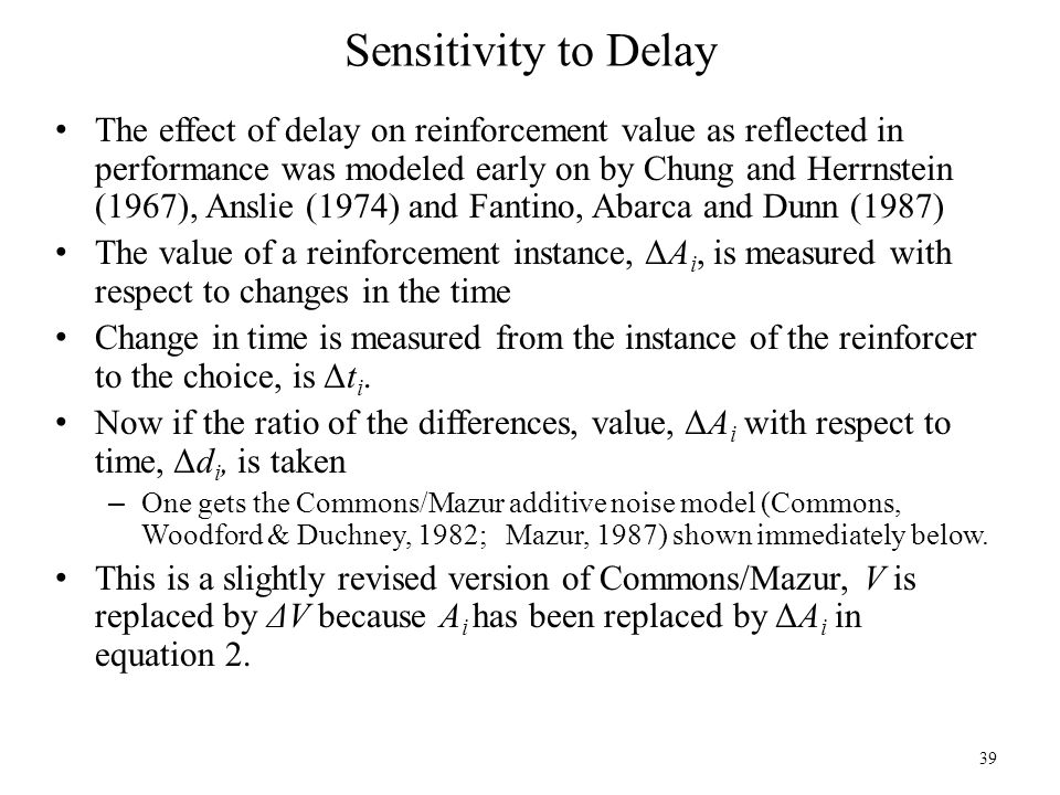 Sensitivity to Delay The effect of delay on reinforcement value as reflected in performance was modeled early on by Chung and Herrnstein (1967), Ansli