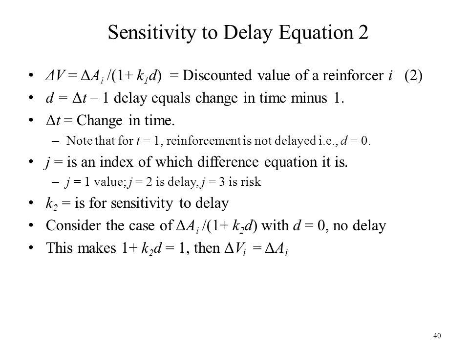 Sensitivity to Delay Equation 2 ΔV = ΔA i /(1+ k 1 d) = Discounted value of a reinforcer i (2) d = Δt – 1 delay equals change in time minus 1. Δt = Ch