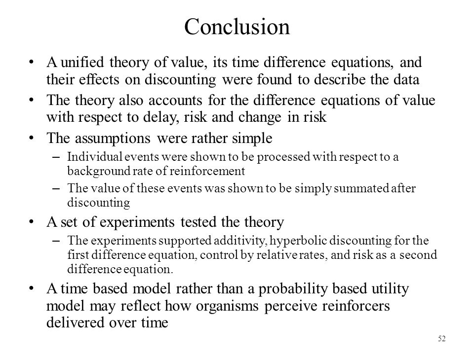 52 Conclusion A unified theory of value, its time difference equations, and their effects on discounting were found to describe the data The theory al