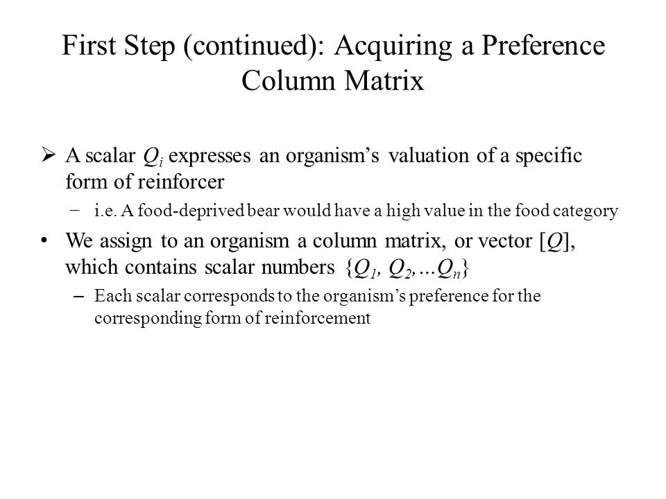 First Step (continued): Acquiring a Preference Column Matrix  A scalar Q i expresses an organism's valuation of a specific form of reinforcer −i.e. A