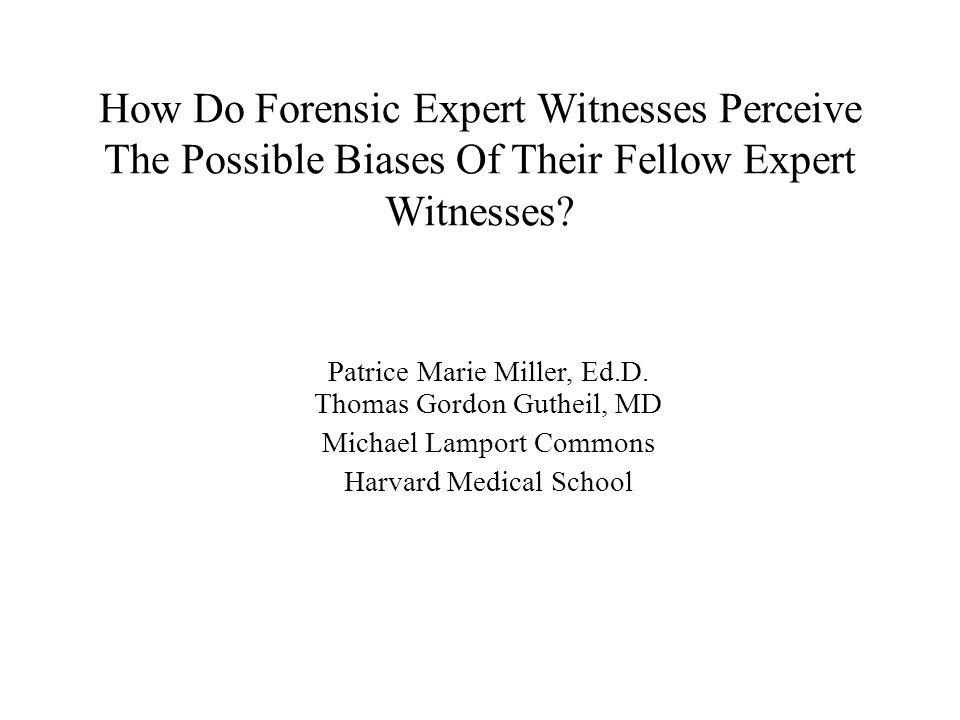 How Do Forensic Expert Witnesses Perceive The Possible Biases Of Their Fellow Expert Witnesses? Patrice Marie Miller, Ed.D. Thomas Gordon Gutheil, MD