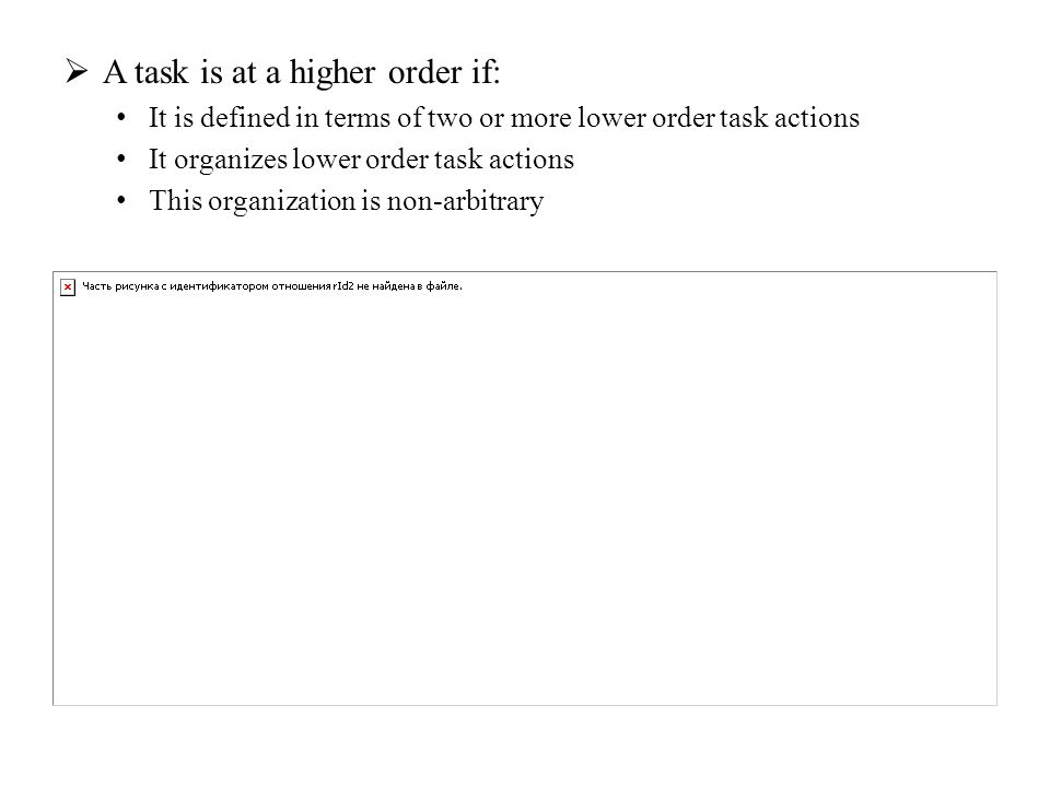  A task is at a higher order if: It is defined in terms of two or more lower order task actions It organizes lower order task actions This organizati