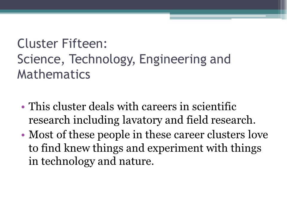Cluster Fifteen: Science, Technology, Engineering and Mathematics This cluster deals with careers in scientific research including lavatory and field research.