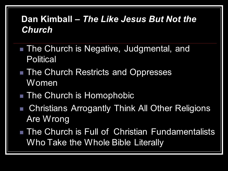 The Church is Negative, Judgmental, and Political The Church Restricts and Oppresses Women The Church is Homophobic Christians Arrogantly Think All Other Religions Are Wrong The Church is Full of Christian Fundamentalists Who Take the Whole Bible Literally Dan Kimball – The Like Jesus But Not the Church