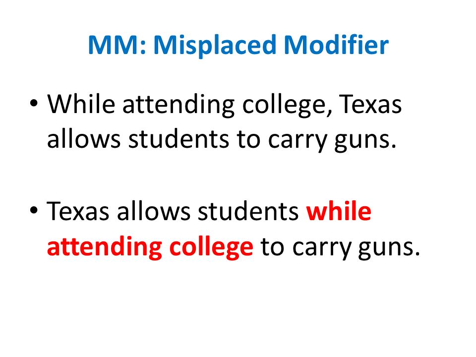 MM: Misplaced Modifier While attending college, Texas allows students to carry guns.