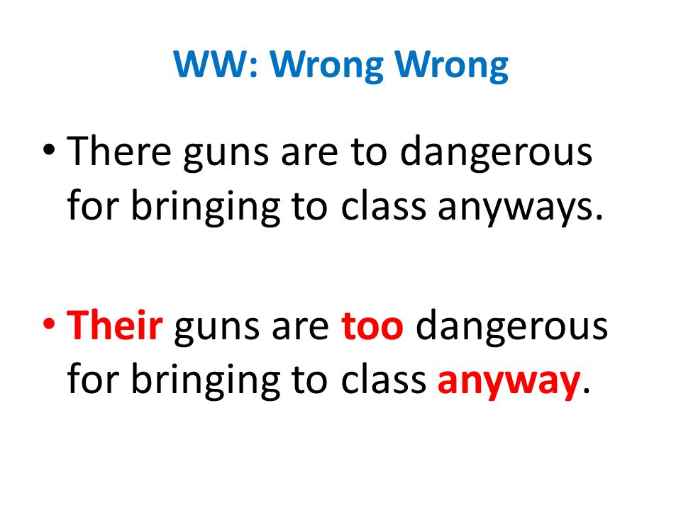 WW: Wrong Wrong There guns are to dangerous for bringing to class anyways.