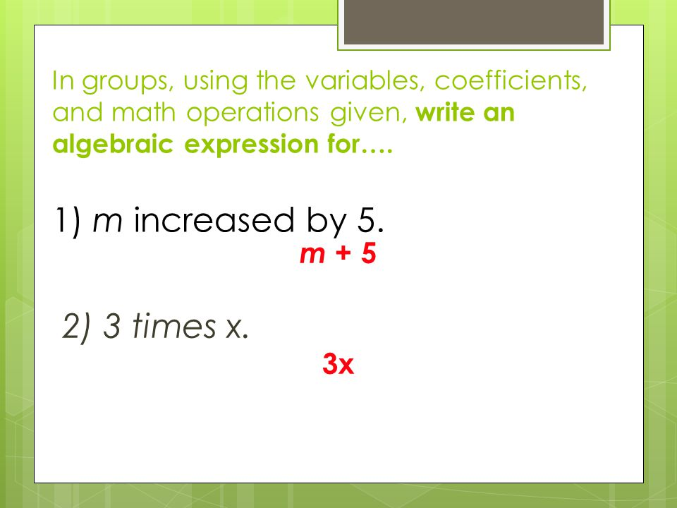In groups, using the variables, coefficients, and math operations given, write an algebraic expression for…. 1) m increased by 5. m + 5 2) 3 times x.