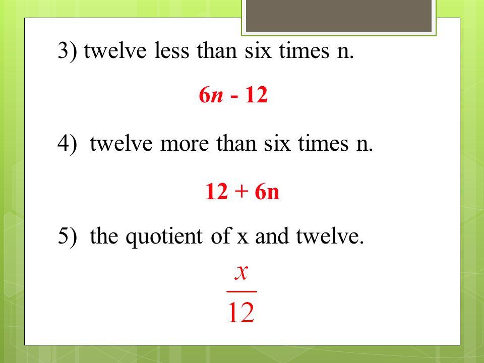 3) twelve less than six times n. 6n - 12 4) twelve more than six times n. 12 + 6n 5) the quotient of x and twelve.