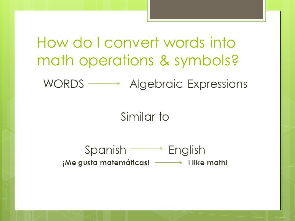 How do I convert words into math operations & symbols? WORDS Algebraic Expressions Similar to Spanish English ¡Me gusta matemáticas! I like math!