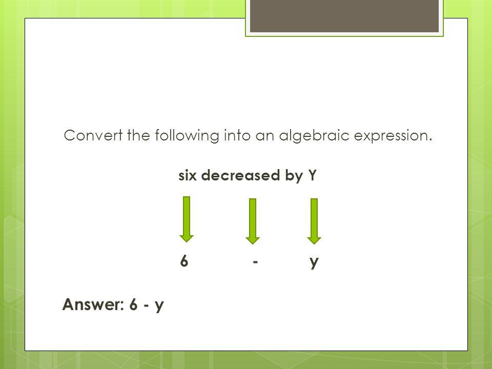 Convert the following into an algebraic expression. six decreased by Y 6 - y Answer: 6 - y