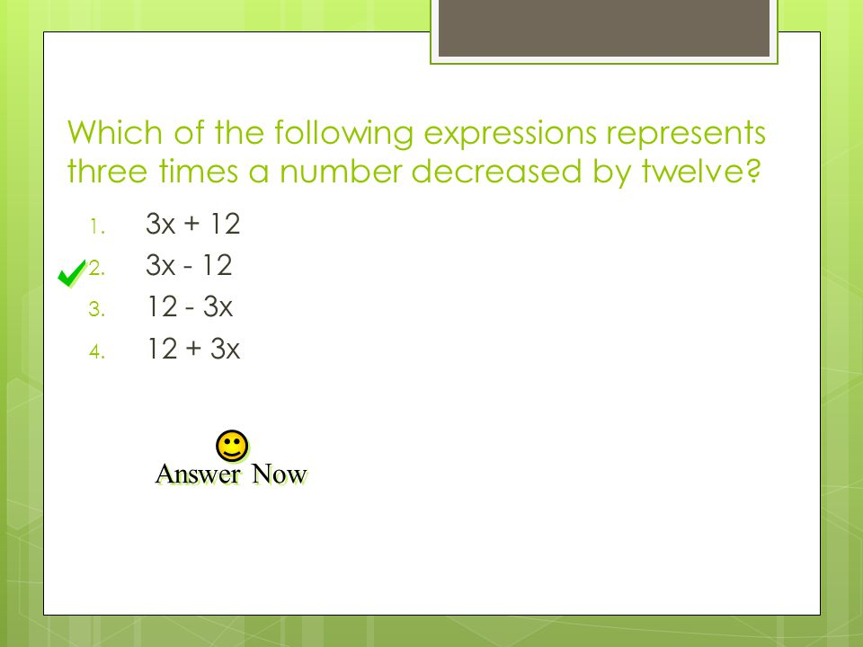 Which of the following expressions represents three times a number decreased by twelve? 1. 3x + 12 2. 3x - 12 3. 12 - 3x 4. 12 + 3x Answer Now