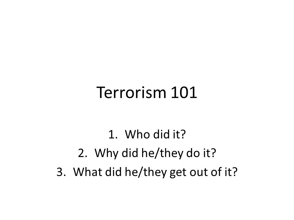 Terrorism 101 1.Who did it 2.Why did he/they do it 3.What did he/they get out of it