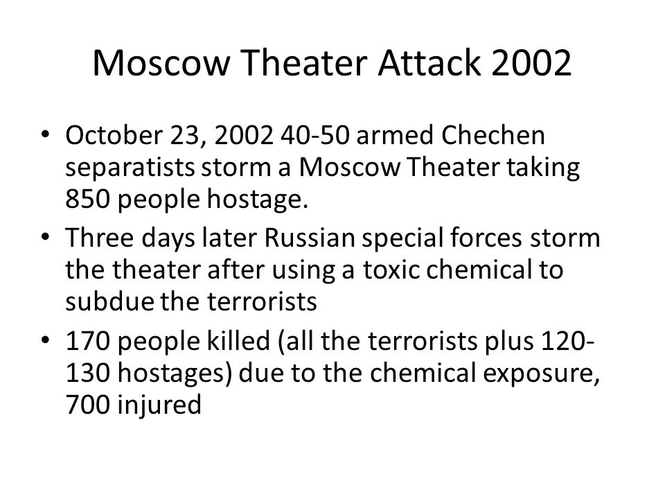 Moscow Theater Attack 2002 October 23, 2002 40-50 armed Chechen separatists storm a Moscow Theater taking 850 people hostage.