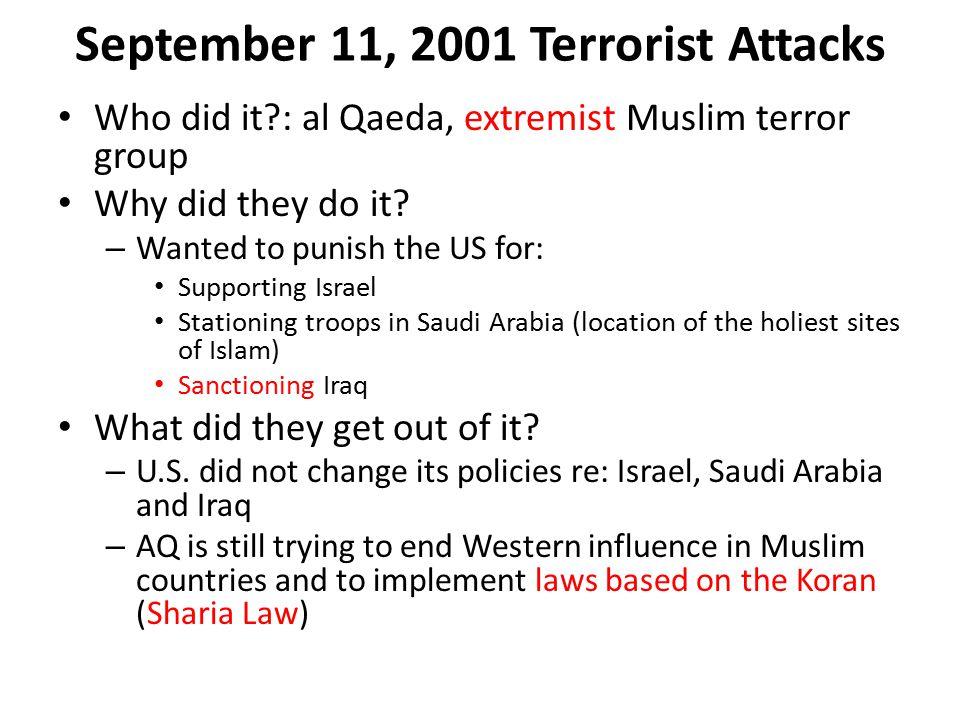 September 11, 2001 Terrorist Attacks Who did it : al Qaeda, extremist Muslim terror group Why did they do it.
