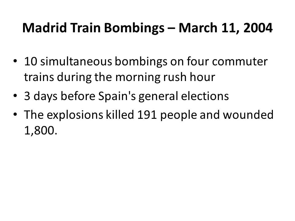 Madrid Train Bombings – March 11, 2004 10 simultaneous bombings on four commuter trains during the morning rush hour 3 days before Spain s general elections The explosions killed 191 people and wounded 1,800.