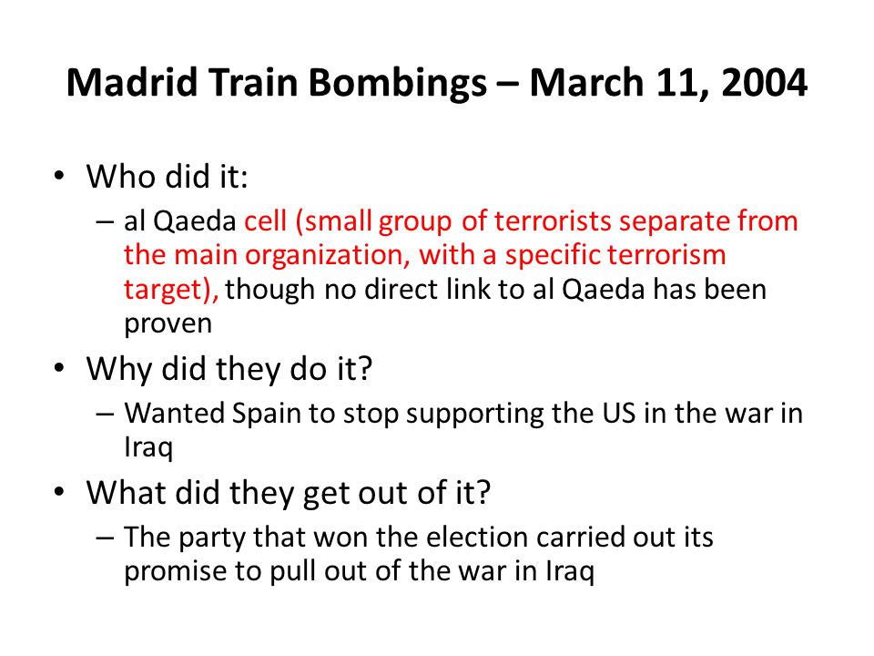 Madrid Train Bombings – March 11, 2004 Who did it: – al Qaeda cell (small group of terrorists separate from the main organization, with a specific terrorism target), though no direct link to al Qaeda has been proven Why did they do it.