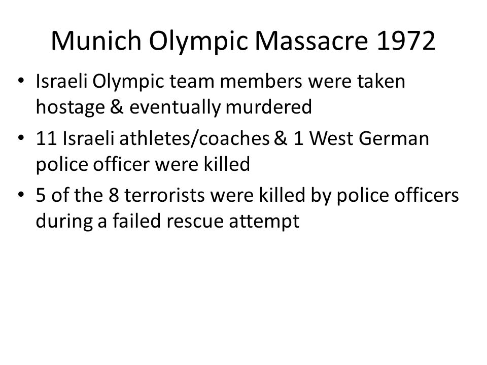 Munich Olympic Massacre 1972 Israeli Olympic team members were taken hostage & eventually murdered 11 Israeli athletes/coaches & 1 West German police officer were killed 5 of the 8 terrorists were killed by police officers during a failed rescue attempt