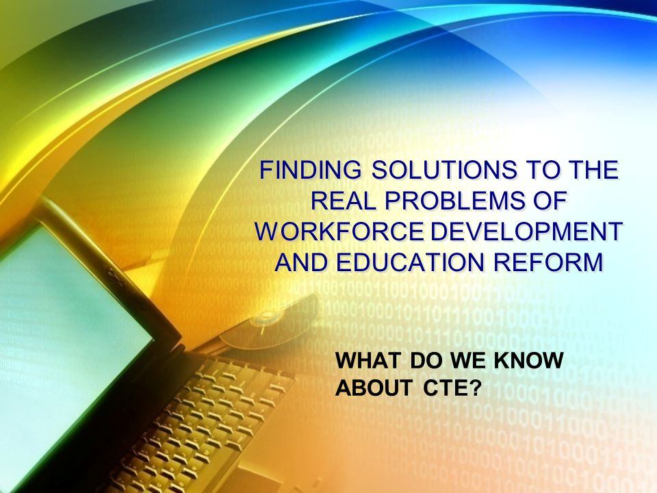 FINDING SOLUTIONS TO THE REAL PROBLEMS OF WORKFORCE DEVELOPMENT AND EDUCATION REFORM WHAT DO WE KNOW ABOUT CTE