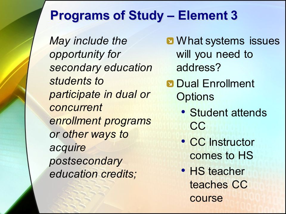 Programs of Study – Element 3 May include the opportunity for secondary education students to participate in dual or concurrent enrollment programs or other ways to acquire postsecondary education credits; What systems issues will you need to address.