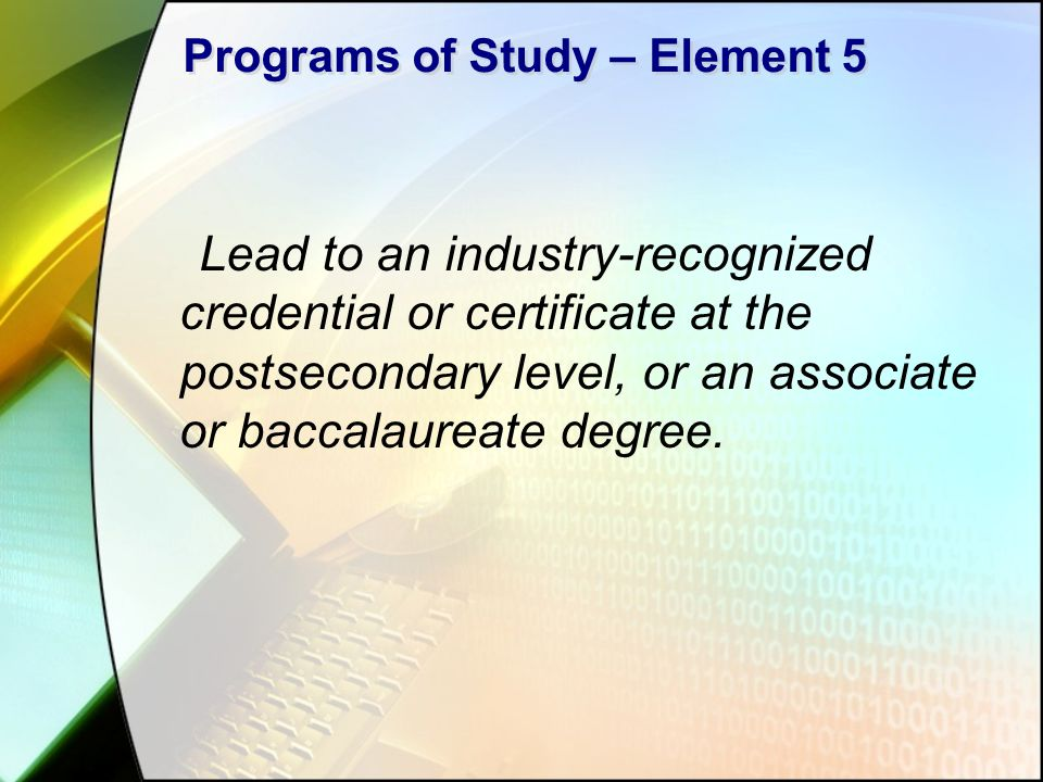 Programs of Study – Element 5 Lead to an industry-recognized credential or certificate at the postsecondary level, or an associate or baccalaureate degree.
