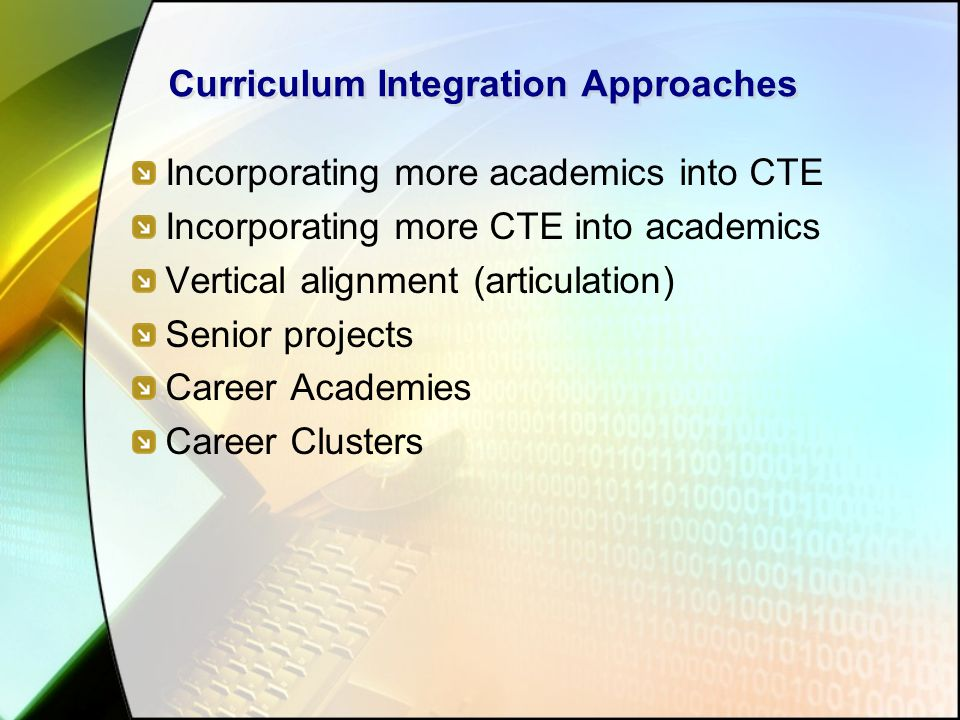 Curriculum Integration Approaches Incorporating more academics into CTE Incorporating more CTE into academics Vertical alignment (articulation) Senior projects Career Academies Career Clusters