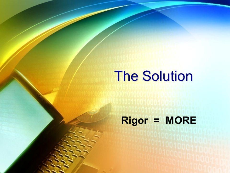 The Solution Rigor= MORE