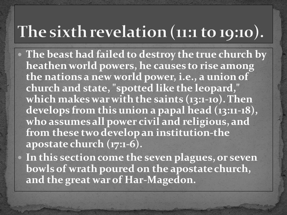 The beast had failed to destroy the true church by heathen world powers, he causes to rise among the nations a new world power, i.e., a union of church and state, spotted like the leopard, which makes war with the saints (13:1-10).