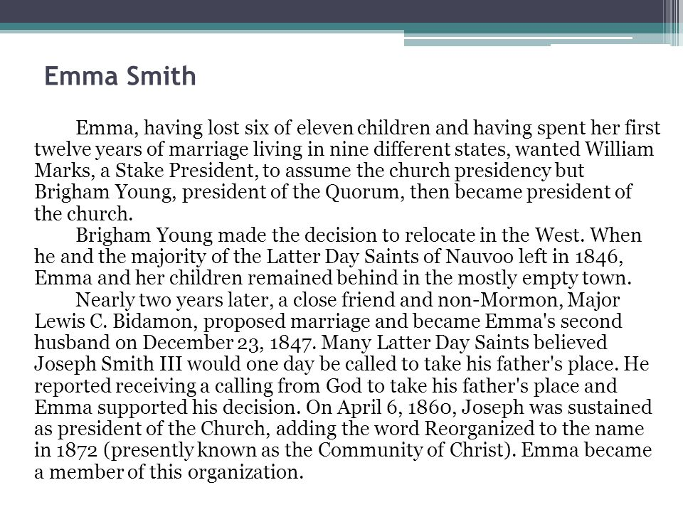 Emma Smith Emma, having lost six of eleven children and having spent her first twelve years of marriage living in nine different states, wanted William Marks, a Stake President, to assume the church presidency but Brigham Young, president of the Quorum, then became president of the church.