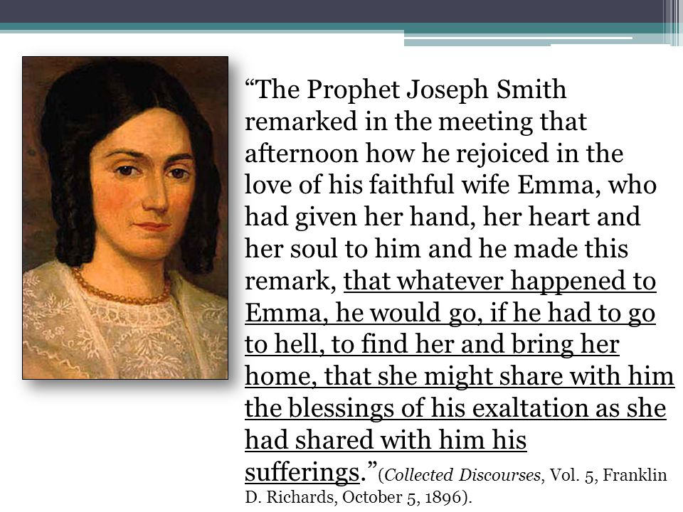 The Prophet Joseph Smith remarked in the meeting that afternoon how he rejoiced in the love of his faithful wife Emma, who had given her hand, her heart and her soul to him and he made this remark, that whatever happened to Emma, he would go, if he had to go to hell, to find her and bring her home, that she might share with him the blessings of his exaltation as she had shared with him his sufferings. (Collected Discourses, Vol.