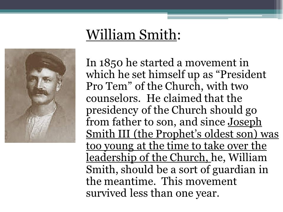 William Smith: In 1850 he started a movement in which he set himself up as President Pro Tem of the Church, with two counselors.