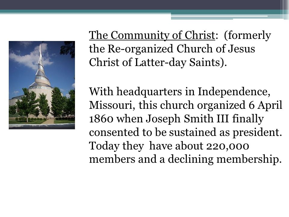 The Community of Christ: (formerly the Re-organized Church of Jesus Christ of Latter-day Saints).